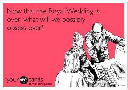 Now that the Royal Wedding is over, what will we possibly obsess over?