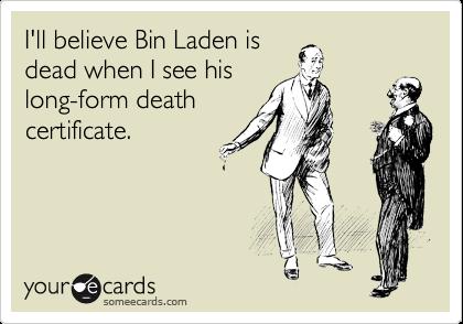I'll believe Bin Laden is dead when I see his long-form death certificate.
