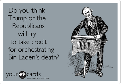Do you think   Trump or the    Republicans       will try   to take credit   for orchestrating  Bin Laden's death?