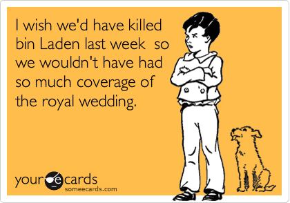 I wish we'd have killed bin Laden last week  so we wouldn't have had so much coverage of the royal wedding.