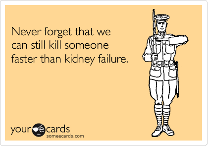 Never forget that we can still kill someone  faster than kidney failure.