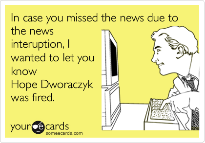 In case you missed the news due to the news interuption, I wanted to let you know Hope Dworaczyk was fired.