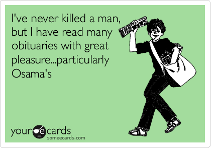 I've never killed a man, but I have read many obituaries with great pleasure...particularly Osama's