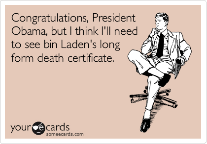 Congratulations, President Obama, but I think I'll need to see bin Laden's long form death certificate.