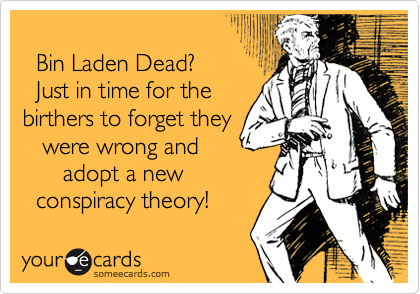 Bin Laden Dead?   Just in time for the birthers to forget they    were wrong and       adopt a new   conspiracy theory!