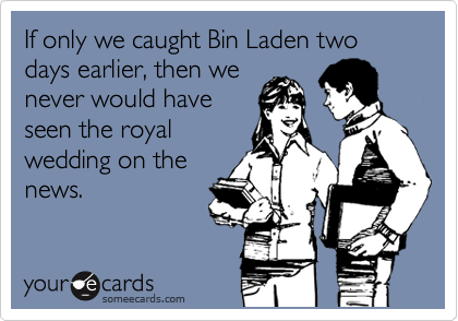 If only we caught Bin Laden two days earlier, then we never would have seen the royal wedding on the news.