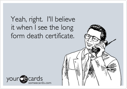 Yeah, right.  I'll believe   it when I see the long   form death certificate.
