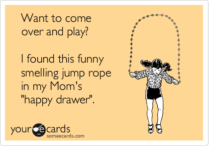 """Want to come    over and play?     I found this funny    smelling jump rope    in my Mom's    """"happy drawer""""."""
