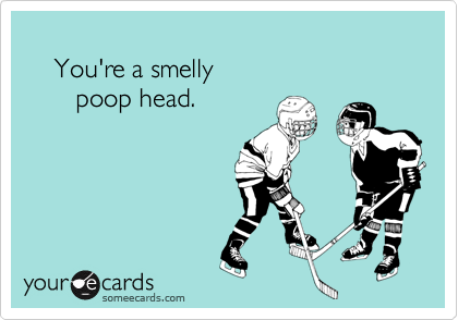 You're a smelly        poop head.