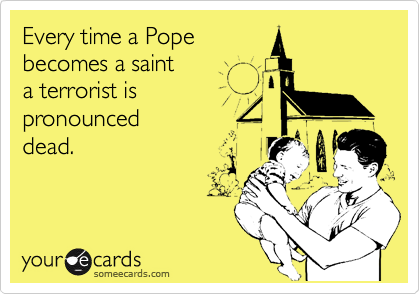 Every time a Pope becomes a saint a terrorist is pronounced dead.