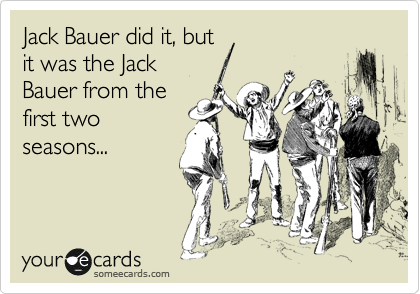 Jack Bauer did it, but it was the Jack Bauer from the first two seasons...