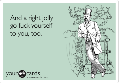 And a right jolly   go fuck yourself   to you, too.