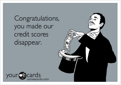 Congratulations,     you made our     credit scores     disappear.