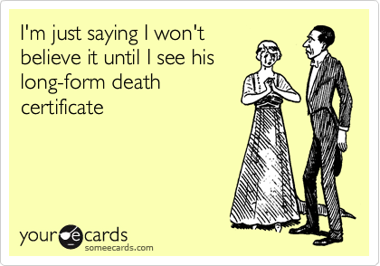 I'm just saying I won't believe it until I see his long-form death certificate