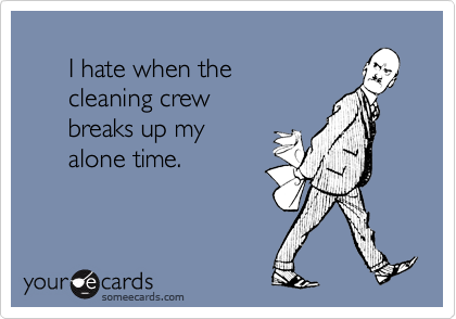 I hate when the       cleaning crew       breaks up my       alone time.