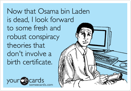 Now that Osama bin Laden is dead, I look forward  to some fresh and  robust conspiracy theories that don't involve a birth certificate.