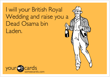 I will your British Royal Wedding and raise you a Dead Osama bin Laden.