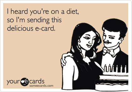 I heard you're on a diet,  so I'm sending this delicious e-card.