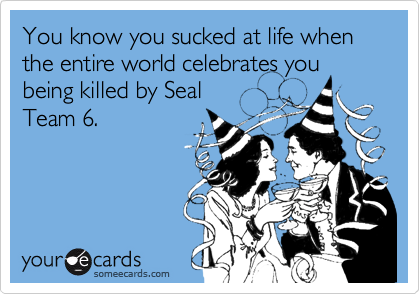 You know you sucked at life when the entire world celebrates you being killed by Seal  Team 6.