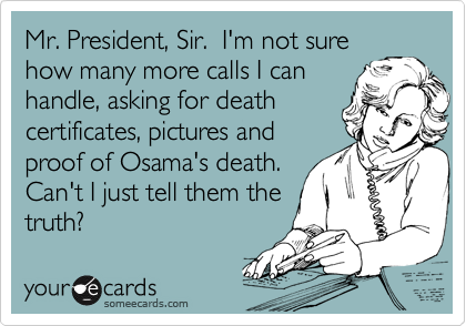 Mr. President, Sir.  I'm not sure how many more calls I can handle, asking for death certificates, pictures and proof of Osama's death.  Can't I just tell them the truth?