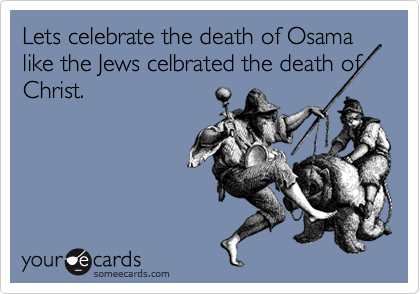 Lets celebrate the death of Osama like the Jews celbrated the death of Christ.