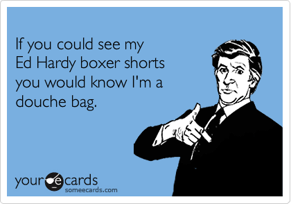 If you could see my  Ed Hardy boxer shorts  you would know I'm a douche bag.