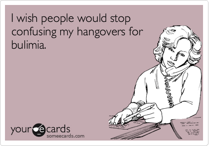 I wish people would stop confusing my hangovers for bulimia.