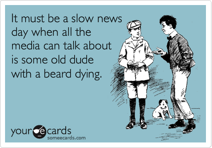 It must be a slow news day when all the media can talk about is some old dude with a beard dying.