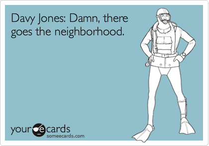 Davy Jones: Damn, there goes the neighborhood.