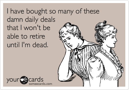 I have bought so many of these damn daily deals that I won't be able to retire until I'm dead.