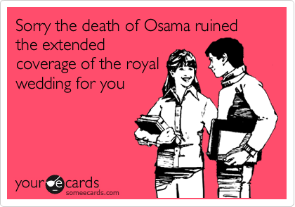 Sorry the death of Osama ruined the extended coverage of the royal wedding for you