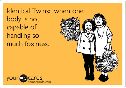 Identical Twins:  when one body is not capable of handling so much foxiness.