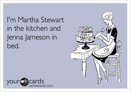 I'm Martha Stewart  in the kitchen and  Jenna Jameson in bed.
