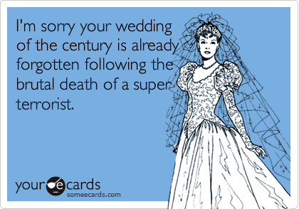 I'm sorry your wedding  of the century is already forgotten following the brutal death of a super terrorist.