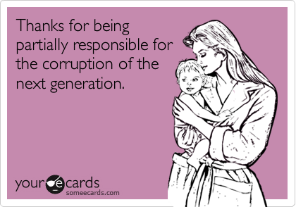 Thanks for being partially responsible for the corruption of the next generation.
