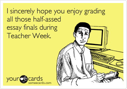 I sincerely hope you enjoy grading all those half-assed essay finals during Teacher Week.