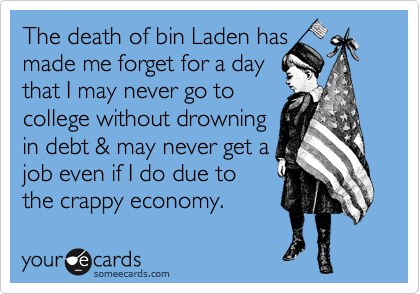 The death of bin Laden has made me forget for a day that I may never go to college without drowning in debt & may never get a job even if I do due to the crappy economy.