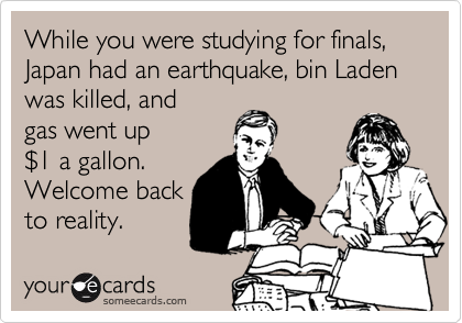 While you were studying for finals, Japan had an earthquake, bin Laden was killed, and gas went up %241 a gallon. Welcome back to reality.