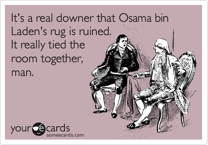 It's a real downer that Osama bin Laden's rug is ruined. It really tied the room together, man.
