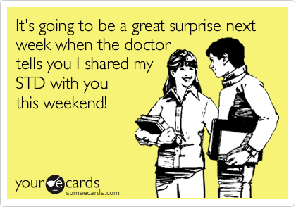 It's going to be a great surprise next week when the doctor tells you I shared my STD with you this weekend!