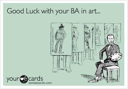 Good Luck with your BA in art...
