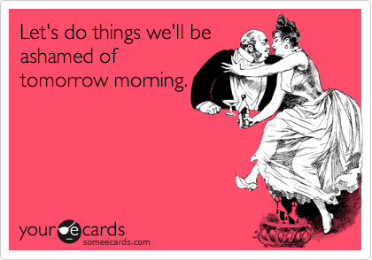 Let's do things we'll be ashamed of tomorrow morning.
