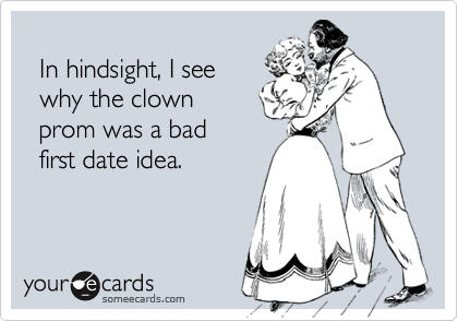 In hindsight, I see   why the clown   prom was a bad   first date idea.