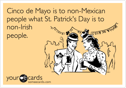 Cinco de Mayo is to non-Mexican people what St. Patrick's Day is to  non-Irish  people.