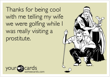 Thanks for being cool with me telling my wife we were golfing while I was really visiting a prostitute.