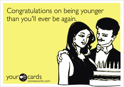 Congratulations on being younger than you'll ever be again.