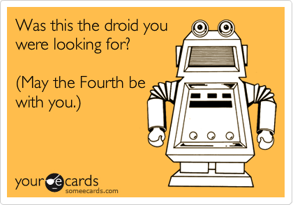 Was this the droid you were looking for?  %28May the Fourth be with you.%29