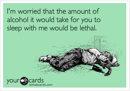 I'm worried that the amount of alcohol it would take for you to sleep with me would be lethal.