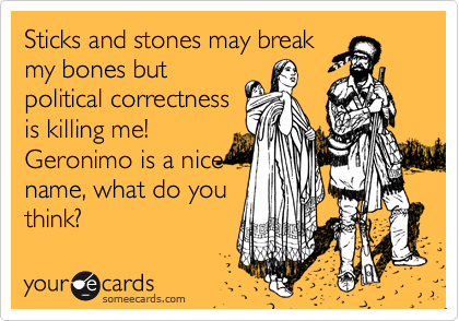 Sticks and stones may break my bones but political correctness is killing me! Geronimo is a nice  name, what do you think?