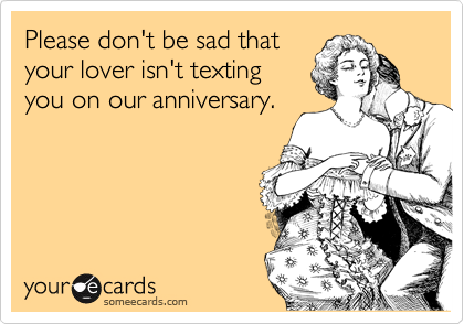 Please don't be sad that your lover isn't texting you on our anniversary.